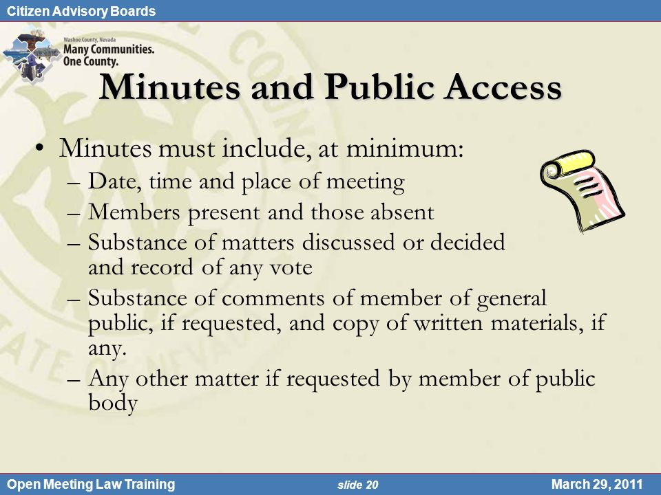 Citizen Advisory Boards Open Meeting Law Training slide 20 March 29, 2011 Minutes and Public Access Minutes must include, at minimum: –Date, time and place of meeting –Members present and those absent –Substance of matters discussed or decided and record of any vote –Substance of comments of member of general public, if requested, and copy of written materials, if any.
