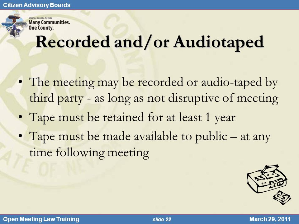 Citizen Advisory Boards Open Meeting Law Training slide 22 March 29, 2011 Recorded and/or Audiotaped The meeting may be recorded or audio-taped by thi