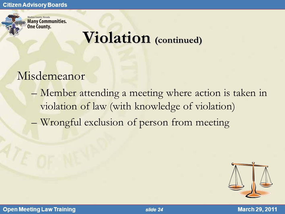 Citizen Advisory Boards Open Meeting Law Training slide 24 March 29, 2011 Violation (continued) Misdemeanor –Member attending a meeting where action is taken in violation of law (with knowledge of violation) –Wrongful exclusion of person from meeting