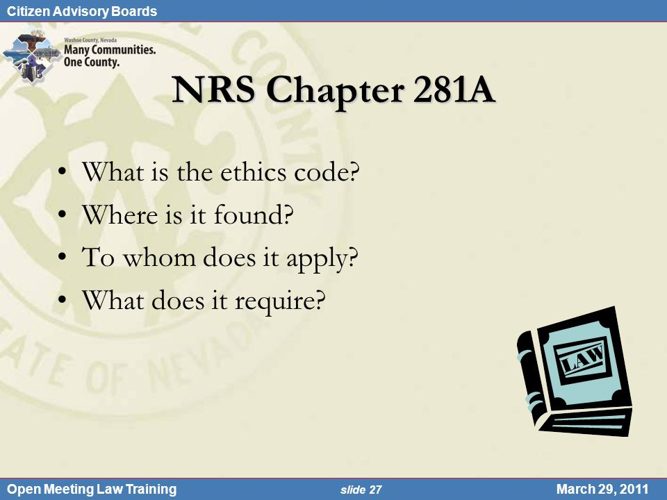 Citizen Advisory Boards Open Meeting Law Training slide 27 March 29, 2011 NRS Chapter 281A What is the ethics code.