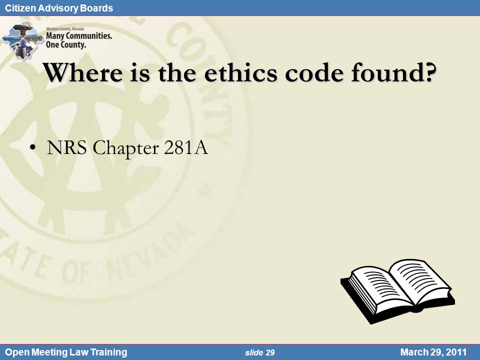 Citizen Advisory Boards Open Meeting Law Training slide 29 March 29, 2011 Where is the ethics code found? NRS Chapter 281A