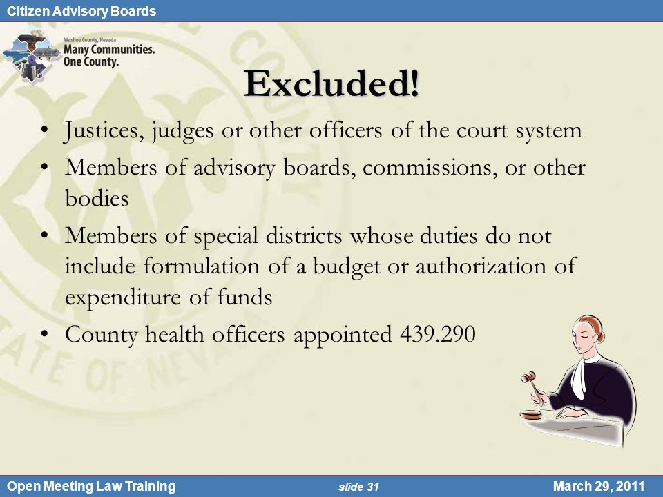 Citizen Advisory Boards Open Meeting Law Training slide 31 March 29, 2011 Excluded! Justices, judges or other officers of the court system Members of