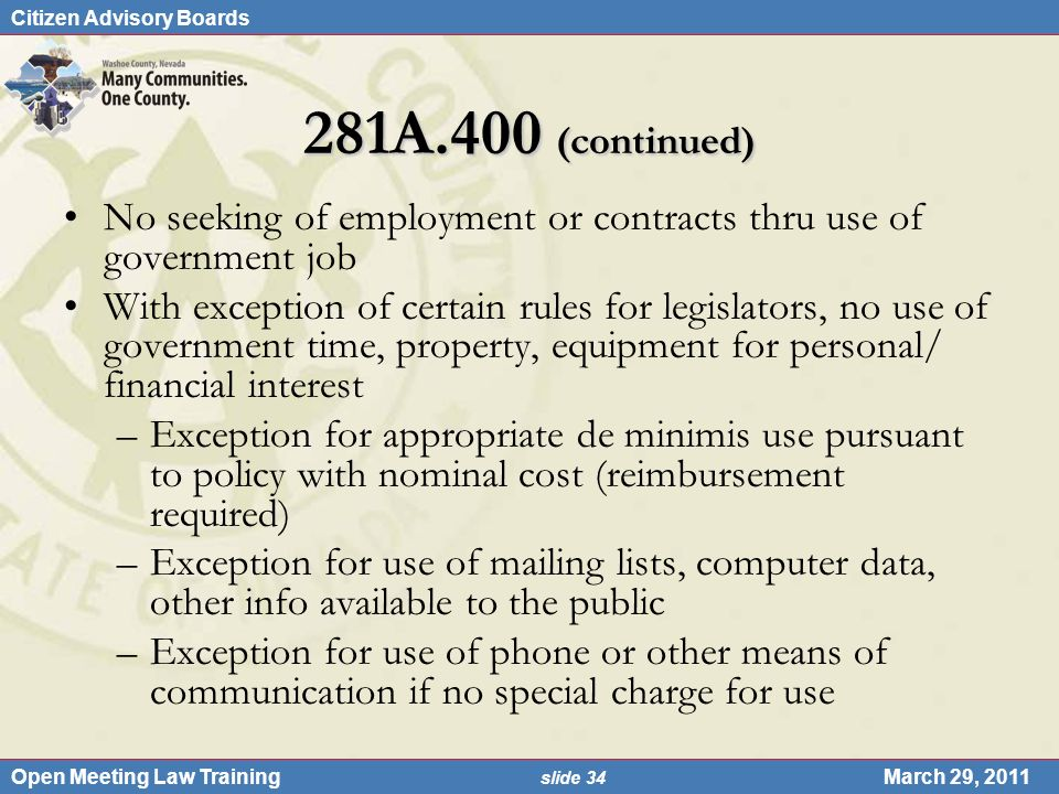 Citizen Advisory Boards Open Meeting Law Training slide 34 March 29, 2011 281A.400 (continued) No seeking of employment or contracts thru use of government job With exception of certain rules for legislators, no use of government time, property, equipment for personal/ financial interest –Exception for appropriate de minimis use pursuant to policy with nominal cost (reimbursement required) –Exception for use of mailing lists, computer data, other info available to the public –Exception for use of phone or other means of communication if no special charge for use