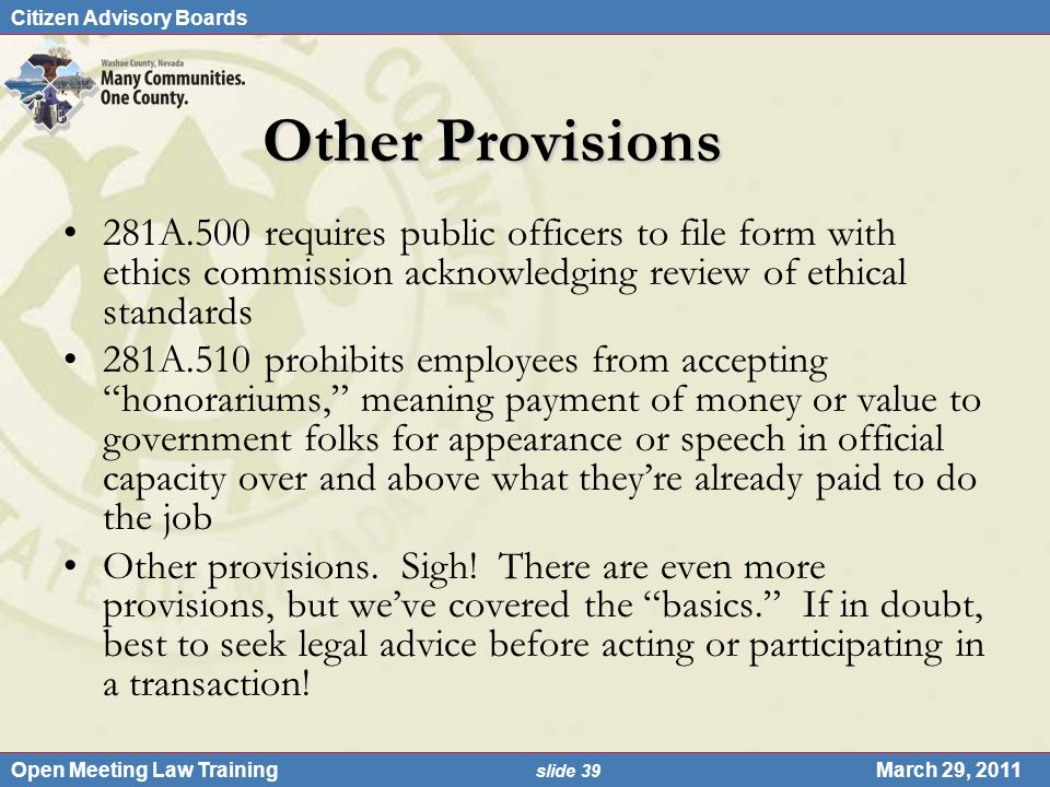 Citizen Advisory Boards Open Meeting Law Training slide 39 March 29, 2011 Other Provisions 281A.500 requires public officers to file form with ethics commission acknowledging review of ethical standards 281A.510 prohibits employees from accepting honorariums, meaning payment of money or value to government folks for appearance or speech in official capacity over and above what theyre already paid to do the job Other provisions.