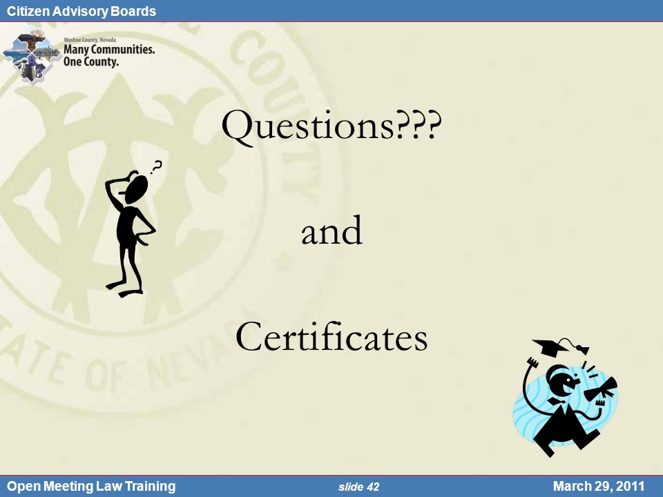 Citizen Advisory Boards Open Meeting Law Training slide 42 March 29, 2011 Questions??? and Certificates