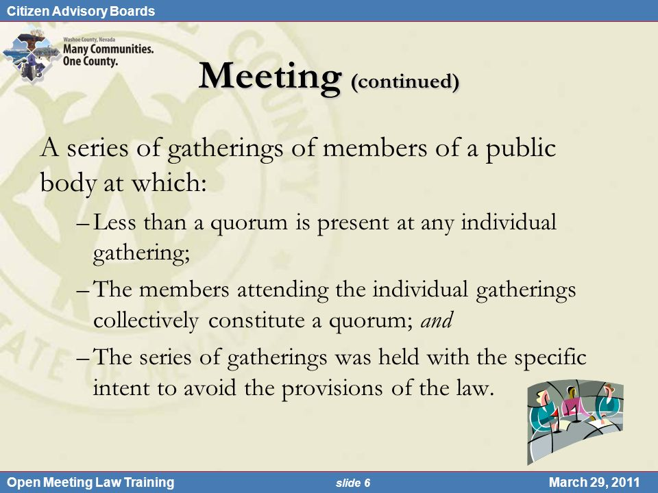 Citizen Advisory Boards Open Meeting Law Training slide 6 March 29, 2011 Meeting (continued) A series of gatherings of members of a public body at whi