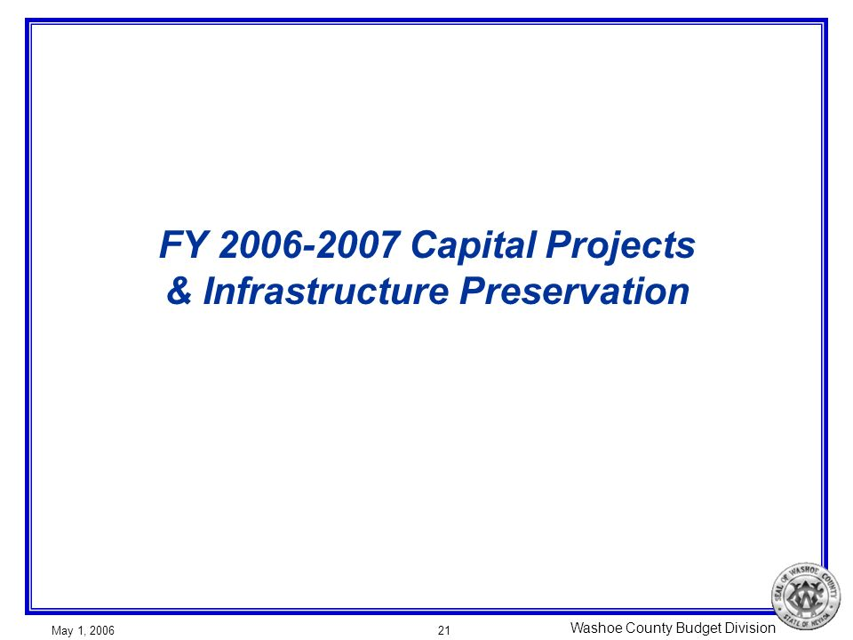 Washoe County Budget Division May 1, 200621 FY 2006-2007 Capital Projects & Infrastructure Preservation