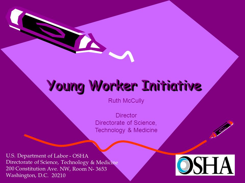 Young Worker Initiative U.S. Department of Labor - OSHA Directorate of Science, Technology & Medicine 200 Constitution Ave. NW, Room N- 3653 Washingto
