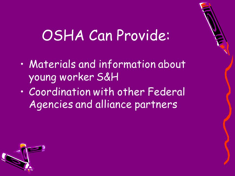 OSHA Can Provide: Materials and information about young worker S&H Coordination with other Federal Agencies and alliance partners