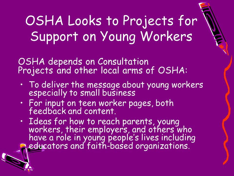 OSHA Looks to Projects for Support on Young Workers To deliver the message about young workers especially to small business For input on teen worker p