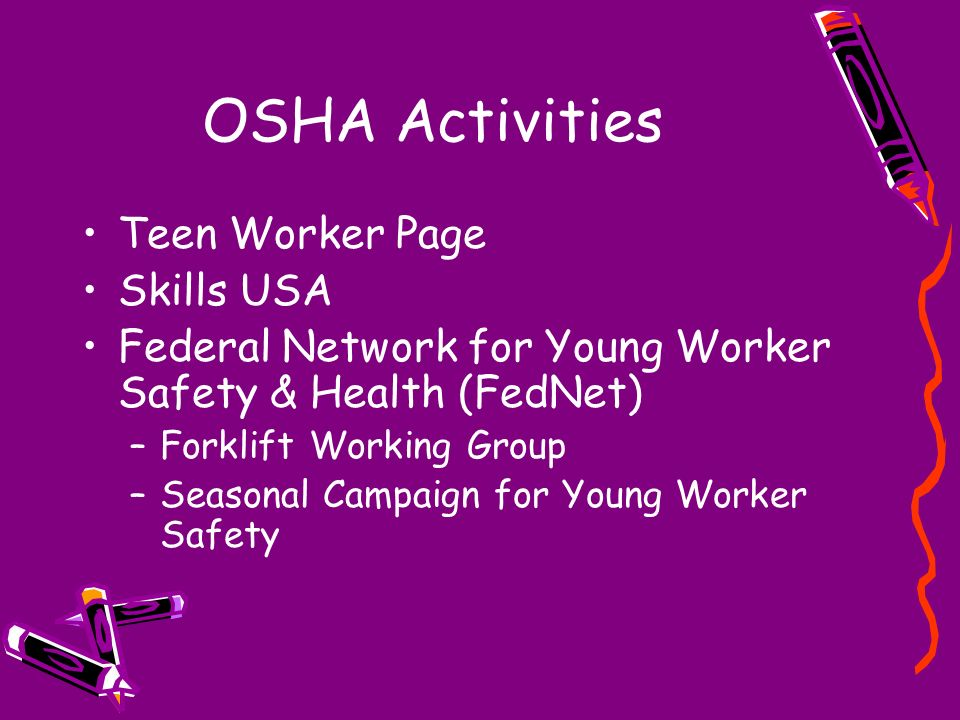 OSHA Activities Teen Worker Page Skills USA Federal Network for Young Worker Safety & Health (FedNet) –Forklift Working Group –Seasonal Campaign for Y