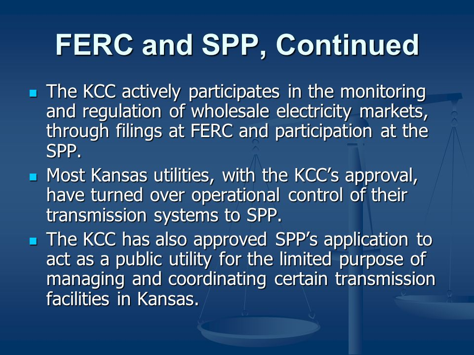 FERC and SPP, Continued The KCC actively participates in the monitoring and regulation of wholesale electricity markets, through filings at FERC and p
