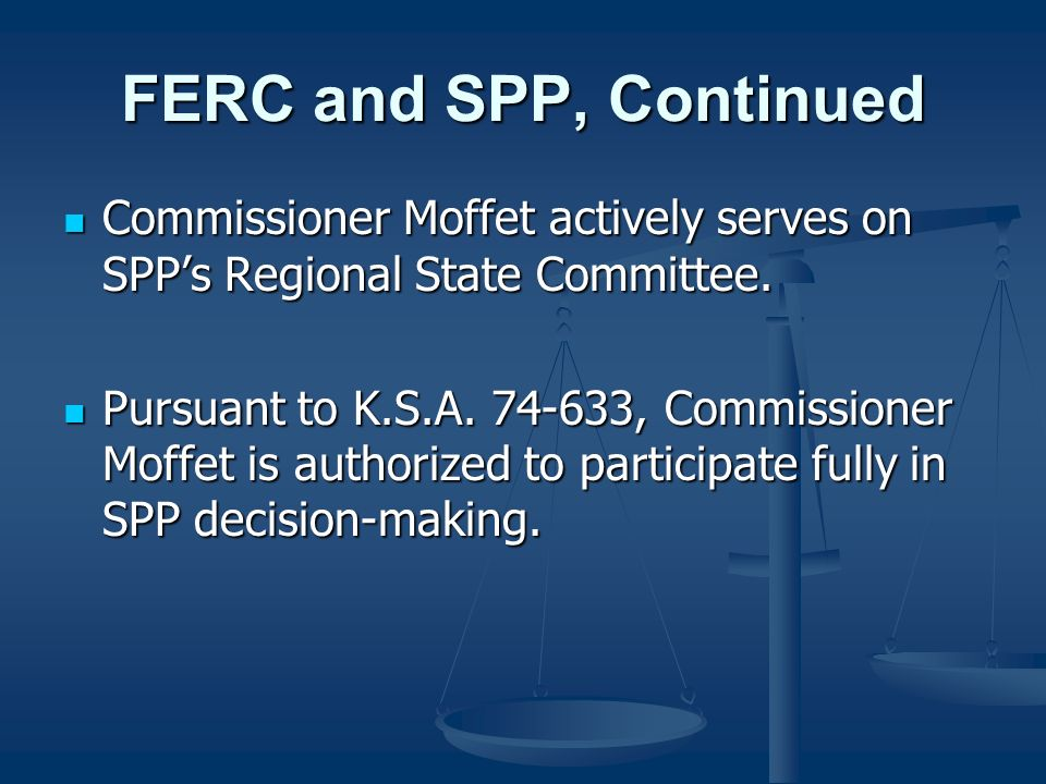 FERC and SPP, Continued Commissioner Moffet actively serves on SPPs Regional State Committee. Commissioner Moffet actively serves on SPPs Regional Sta
