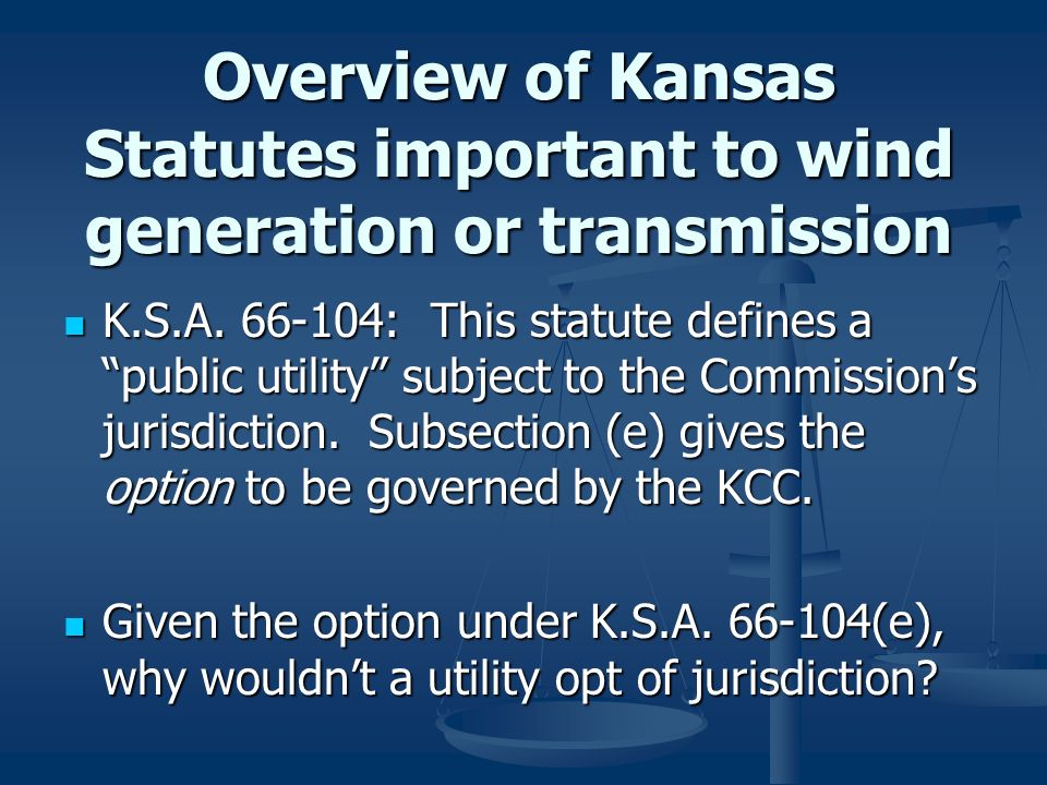 Overview of Kansas Statutes important to wind generation or transmission K.S.A. 66-104: This statute defines a public utility subject to the Commissio