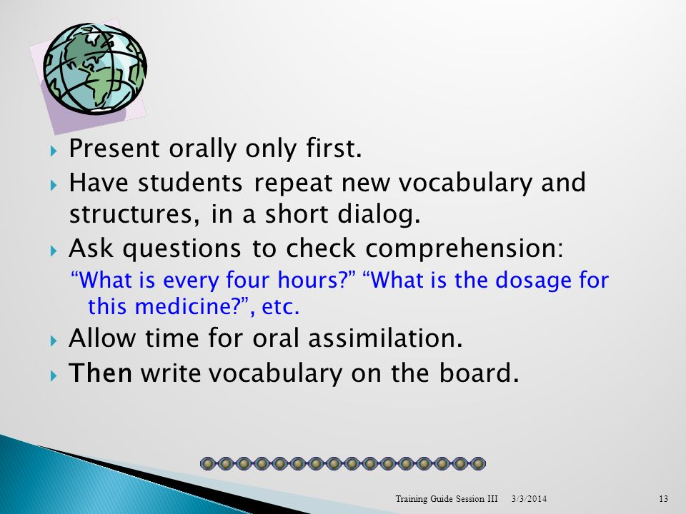 Present orally only first. Have students repeat new vocabulary and structures, in a short dialog.