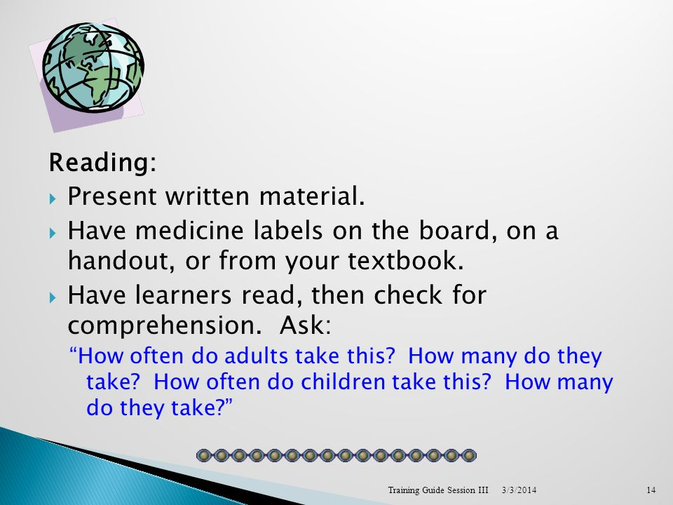 Reading: Present written material. Have medicine labels on the board, on a handout, or from your textbook. Have learners read, then check for comprehe