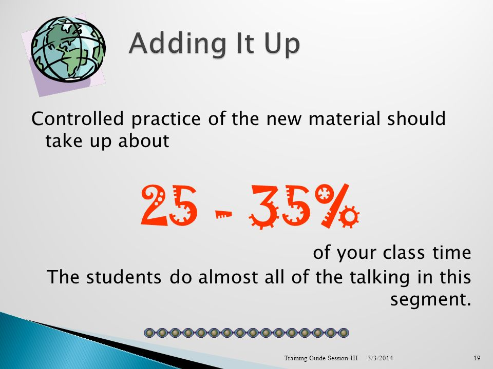 Controlled practice of the new material should take up about 25 - 35% of your class time The students do almost all of the talking in this segment.