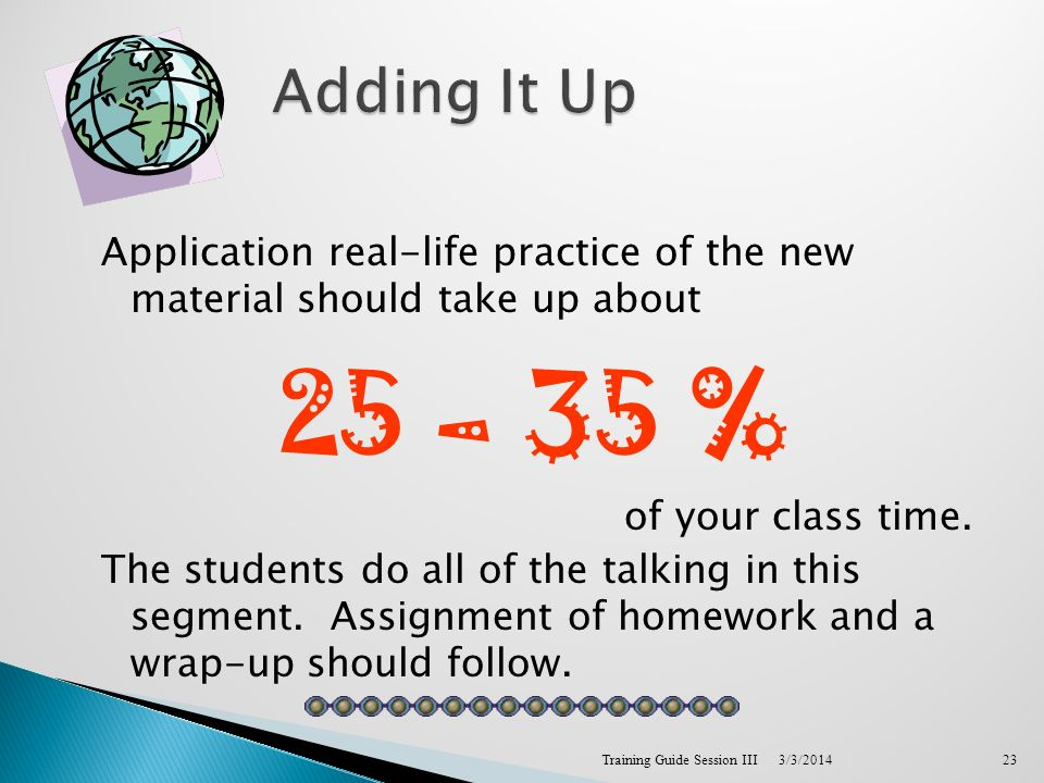 Application real-life practice of the new material should take up about 25 – 35 % of your class time.