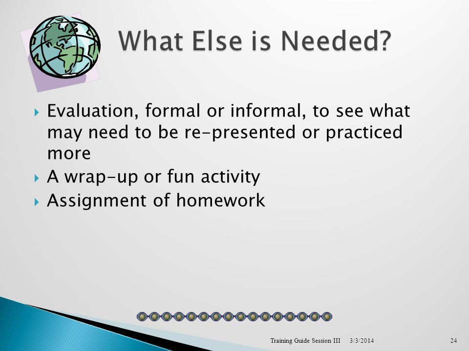 Evaluation, formal or informal, to see what may need to be re-presented or practiced more A wrap-up or fun activity Assignment of homework 3/3/2014Training Guide Session III24
