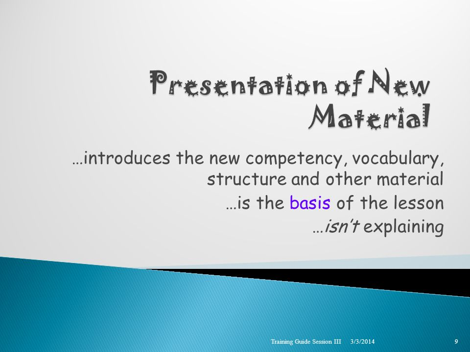 …introduces the new competency, vocabulary, structure and other material …is the basis of the lesson …isnt explaining 3/3/2014 Training Guide Session III 9