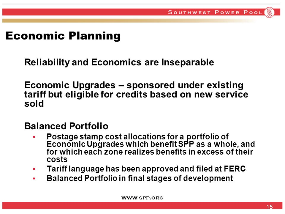www.spp.org 15 Economic Planning Reliability and Economics are Inseparable Economic Upgrades – sponsored under existing tariff but eligible for credits based on new service sold Balanced Portfolio Postage stamp cost allocations for a portfolio of Economic Upgrades which benefit SPP as a whole, and for which each zone realizes benefits in excess of their costs Tariff language has been approved and filed at FERC Balanced Portfolio in final stages of development