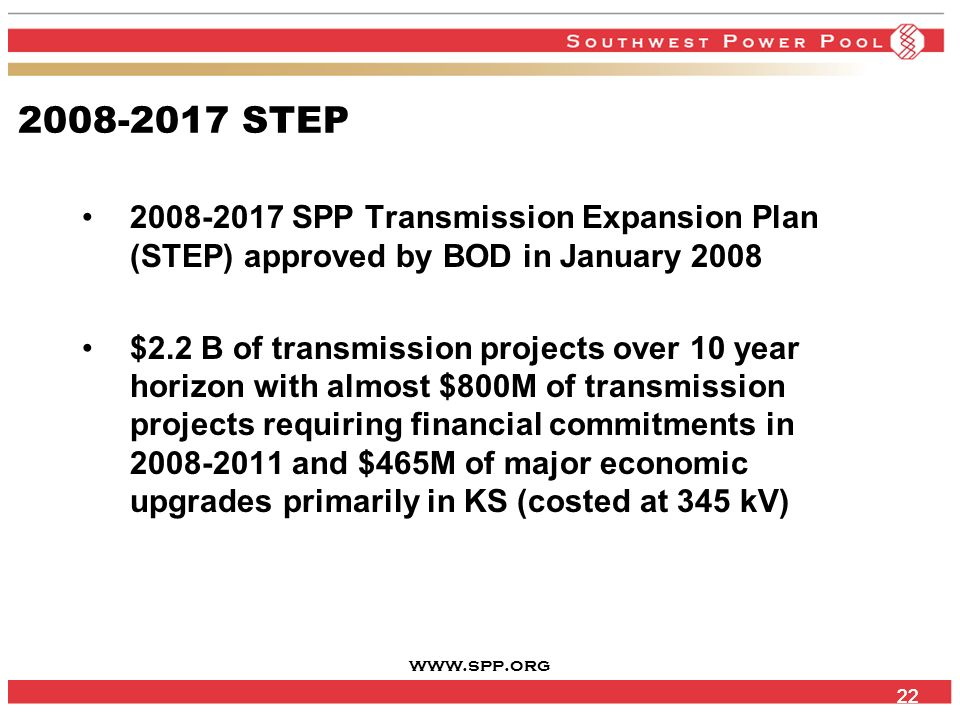 www.spp.org 22 2008-2017 STEP 2008-2017 SPP Transmission Expansion Plan (STEP) approved by BOD in January 2008 $2.2 B of transmission projects over 10 year horizon with almost $800M of transmission projects requiring financial commitments in 2008-2011 and $465M of major economic upgrades primarily in KS (costed at 345 kV)