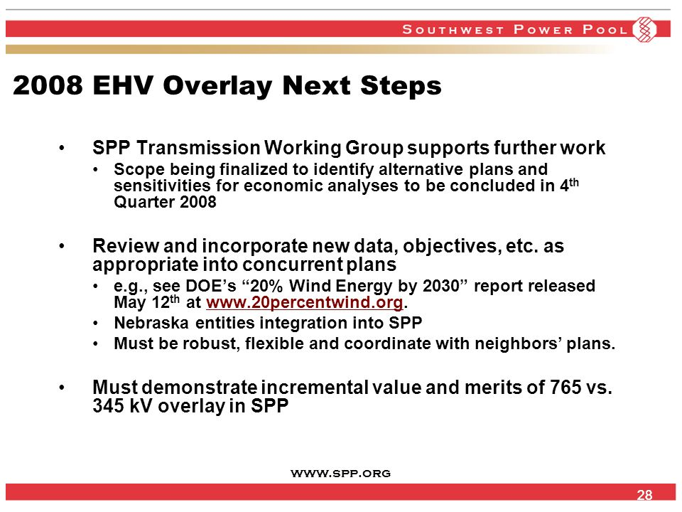 www.spp.org 28 2008 EHV Overlay Next Steps SPP Transmission Working Group supports further work Scope being finalized to identify alternative plans and sensitivities for economic analyses to be concluded in 4 th Quarter 2008 Review and incorporate new data, objectives, etc.