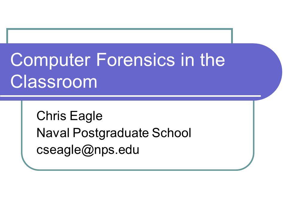 Computer Forensics in the Classroom Chris Eagle Naval Postgraduate School cseagle@nps.edu