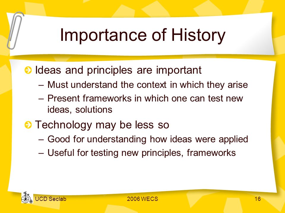 UCD Seclab2006 WECS16 Importance of History Ideas and principles are important –Must understand the context in which they arise –Present frameworks in which one can test new ideas, solutions Technology may be less so –Good for understanding how ideas were applied –Useful for testing new principles, frameworks