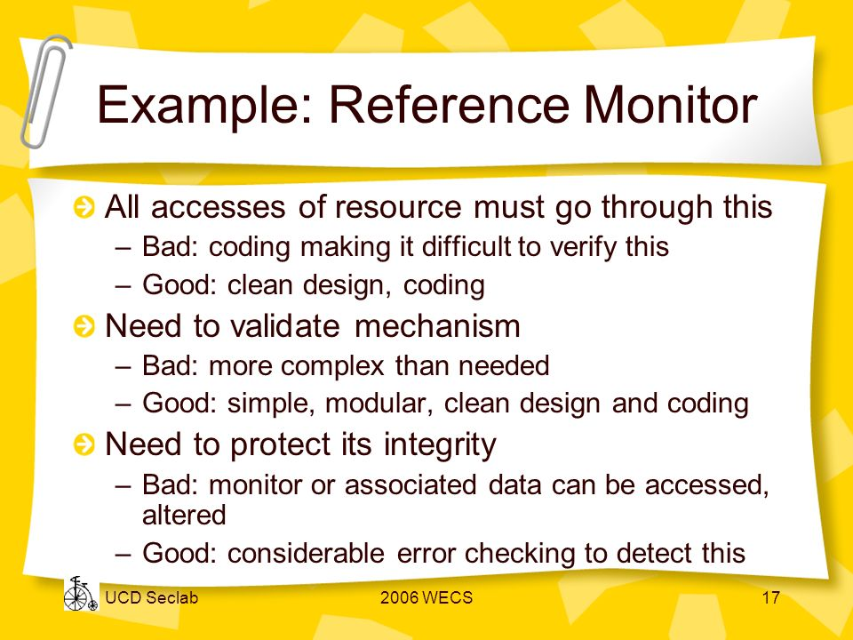 UCD Seclab2006 WECS17 Example: Reference Monitor All accesses of resource must go through this –Bad: coding making it difficult to verify this –Good: clean design, coding Need to validate mechanism –Bad: more complex than needed –Good: simple, modular, clean design and coding Need to protect its integrity –Bad: monitor or associated data can be accessed, altered –Good: considerable error checking to detect this