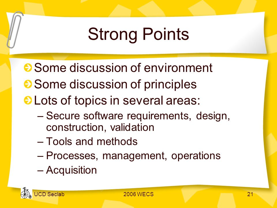 UCD Seclab2006 WECS21 Strong Points Some discussion of environment Some discussion of principles Lots of topics in several areas: –Secure software requirements, design, construction, validation –Tools and methods –Processes, management, operations –Acquisition