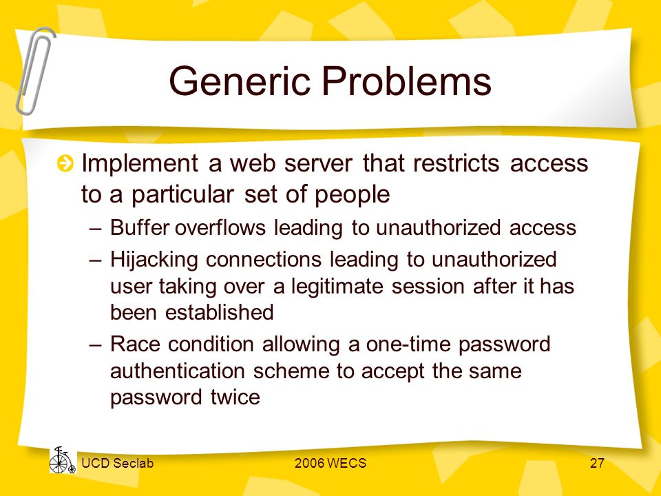 UCD Seclab2006 WECS27 Generic Problems Implement a web server that restricts access to a particular set of people –Buffer overflows leading to unauthorized access –Hijacking connections leading to unauthorized user taking over a legitimate session after it has been established –Race condition allowing a one-time password authentication scheme to accept the same password twice