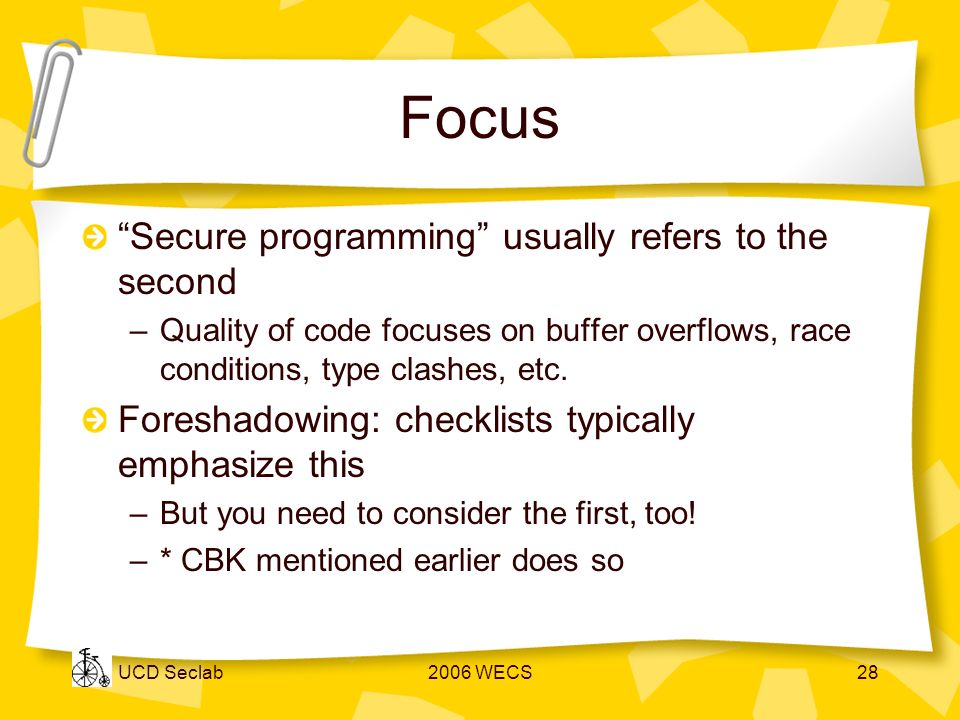 UCD Seclab2006 WECS28 Focus Secure programming usually refers to the second –Quality of code focuses on buffer overflows, race conditions, type clashes, etc.