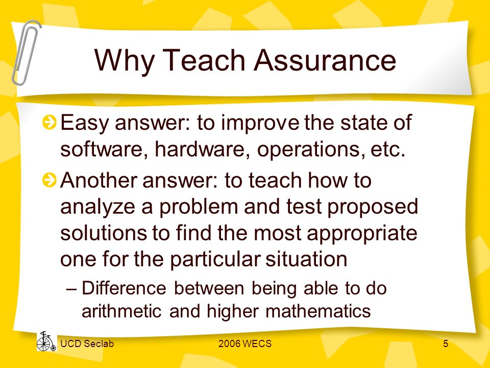 UCD Seclab2006 WECS5 Why Teach Assurance Easy answer: to improve the state of software, hardware, operations, etc.