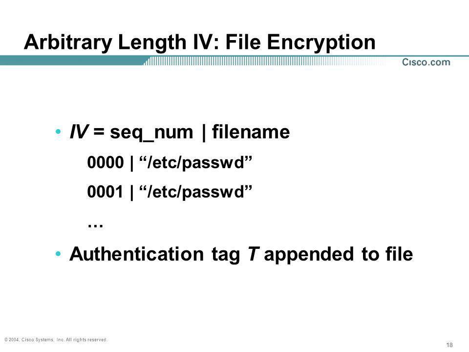 18 © 2004, Cisco Systems, Inc. All rights reserved. 18 Arbitrary Length IV: File Encryption IV = seq_num | filename 0000 | /etc/passwd 0001 | /etc/pas