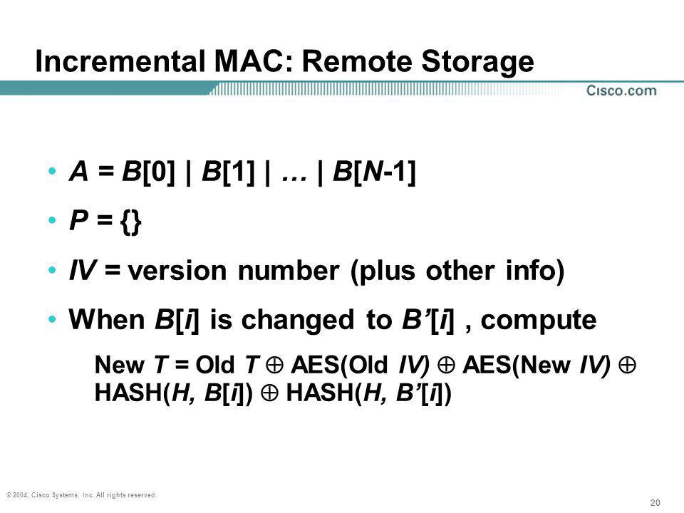20 © 2004, Cisco Systems, Inc. All rights reserved. 20 Incremental MAC: Remote Storage A = B[0] | B[1] | … | B[N-1] P = {} IV = version number (plus o