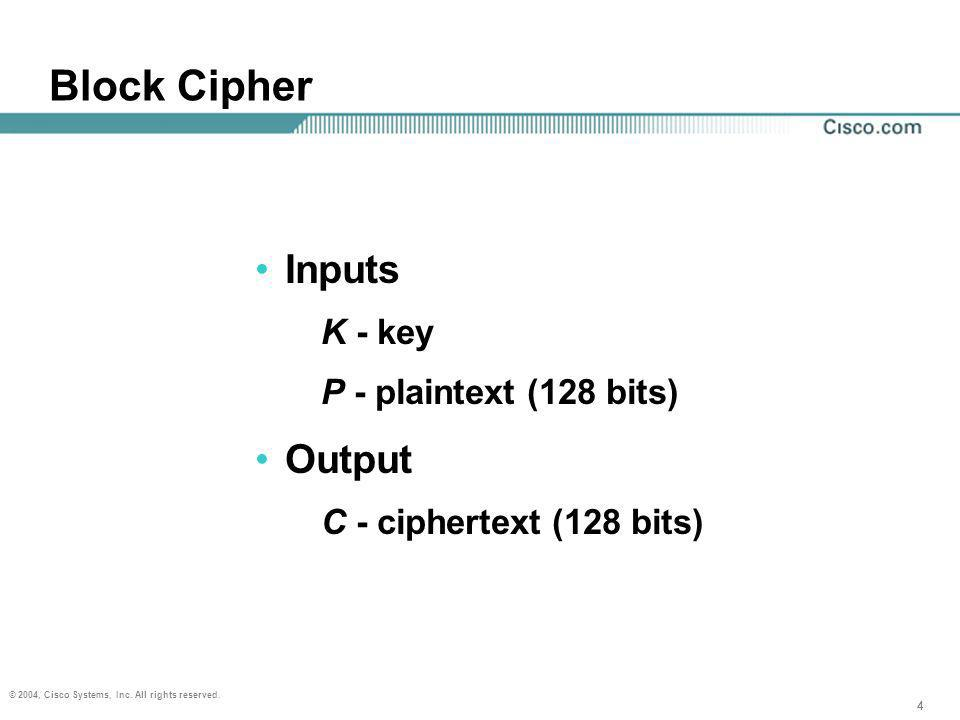 44 © 2004, Cisco Systems, Inc. All rights reserved. 4 Block Cipher Inputs K - key P - plaintext (128 bits) Output C - ciphertext (128 bits)