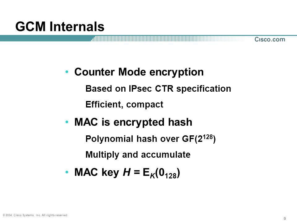 99 © 2004, Cisco Systems, Inc. All rights reserved. 9 GCM Internals Counter Mode encryption Based on IPsec CTR specification Efficient, compact MAC is