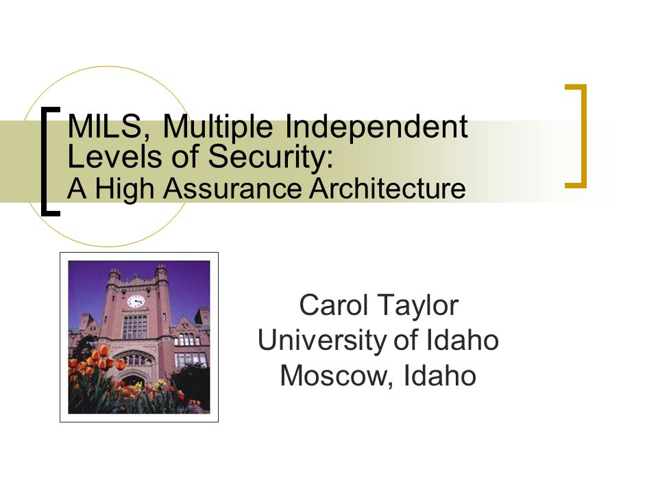 MILS, Multiple Independent Levels of Security: A High Assurance Architecture Carol Taylor University of Idaho Moscow, Idaho
