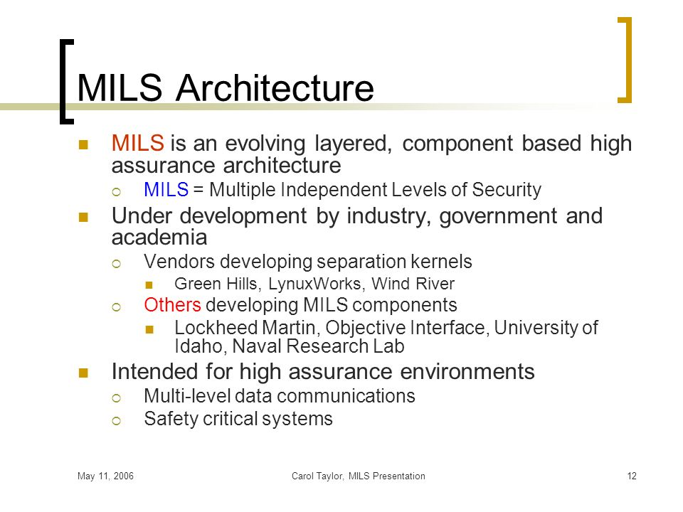 May 11, 2006Carol Taylor, MILS Presentation12 MILS Architecture MILS is an evolving layered, component based high assurance architecture MILS = Multip