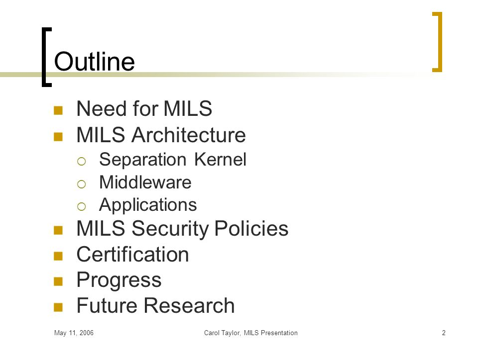 May 11, 2006Carol Taylor, MILS Presentation2 Outline Need for MILS MILS Architecture Separation Kernel Middleware Applications MILS Security Policies