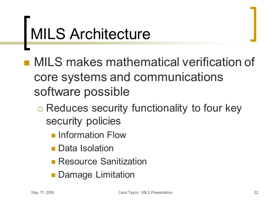 May 11, 2006Carol Taylor, MILS Presentation22 MILS Architecture MILS makes mathematical verification of core systems and communications software possi