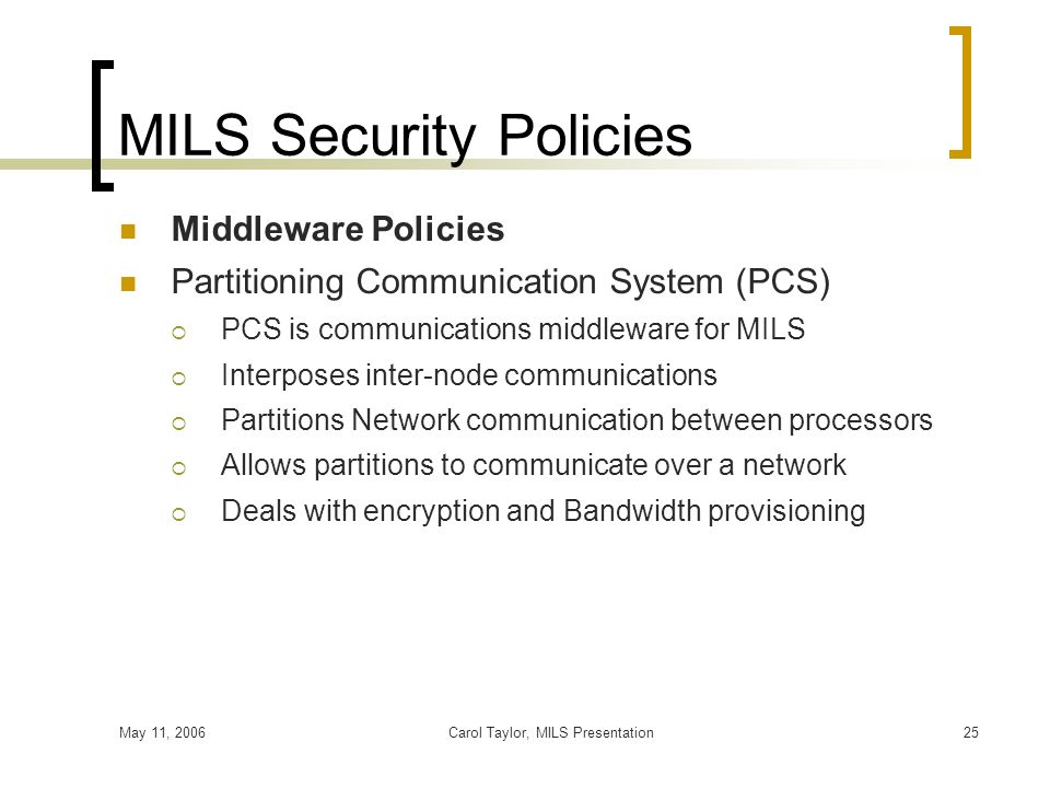 May 11, 2006Carol Taylor, MILS Presentation25 MILS Security Policies Middleware Policies Partitioning Communication System (PCS) PCS is communications