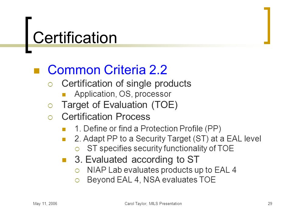 May 11, 2006Carol Taylor, MILS Presentation29 Certification Common Criteria 2.2 Certification of single products Application, OS, processor Target of