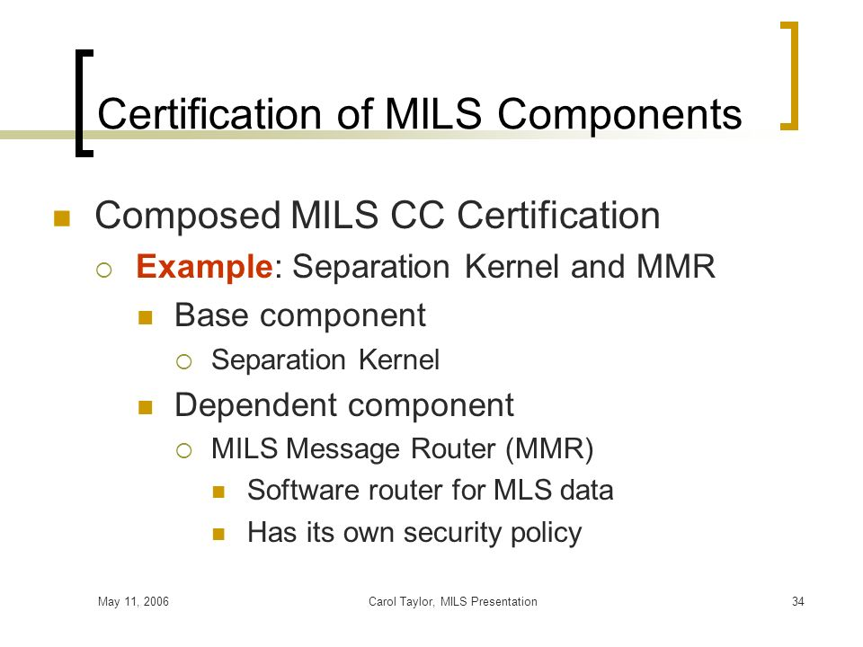 May 11, 2006Carol Taylor, MILS Presentation34 Certification of MILS Components Composed MILS CC Certification Example: Separation Kernel and MMR Base