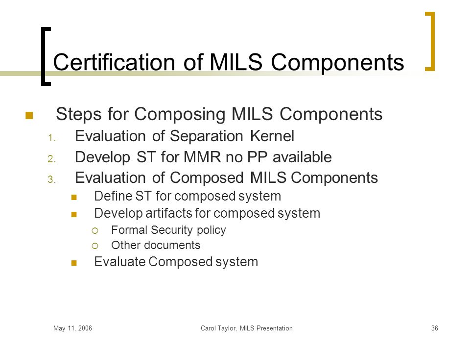 May 11, 2006Carol Taylor, MILS Presentation36 Certification of MILS Components Steps for Composing MILS Components 1. Evaluation of Separation Kernel