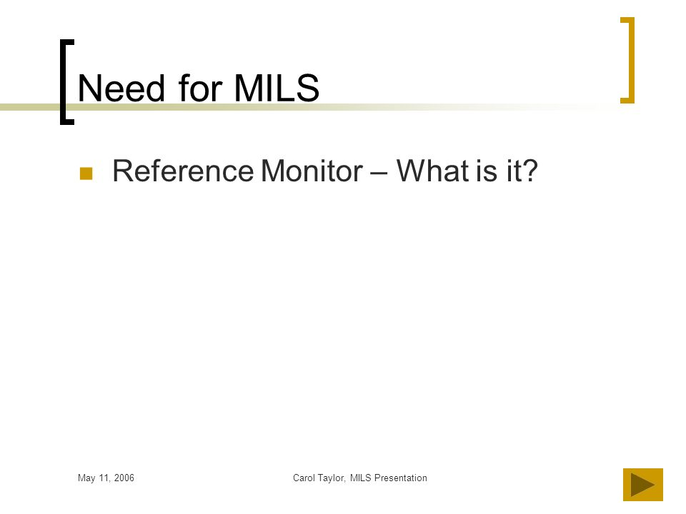 May 11, 2006Carol Taylor, MILS Presentation6 Need for MILS Reference Monitor – What is it?