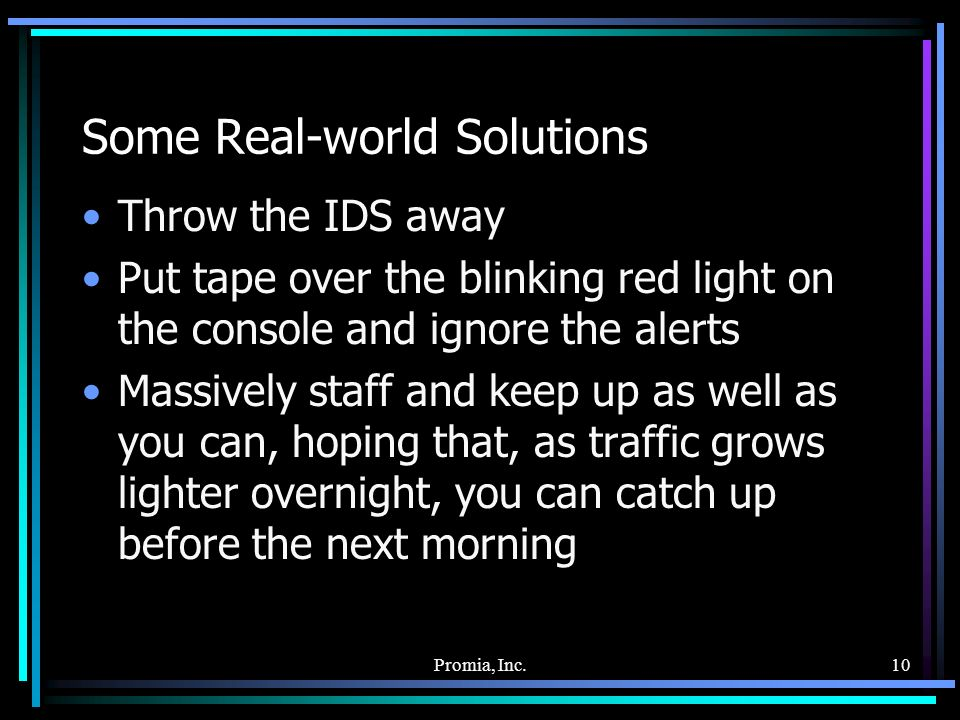 Promia, Inc.10 Some Real-world Solutions Throw the IDS away Put tape over the blinking red light on the console and ignore the alerts Massively staff and keep up as well as you can, hoping that, as traffic grows lighter overnight, you can catch up before the next morning