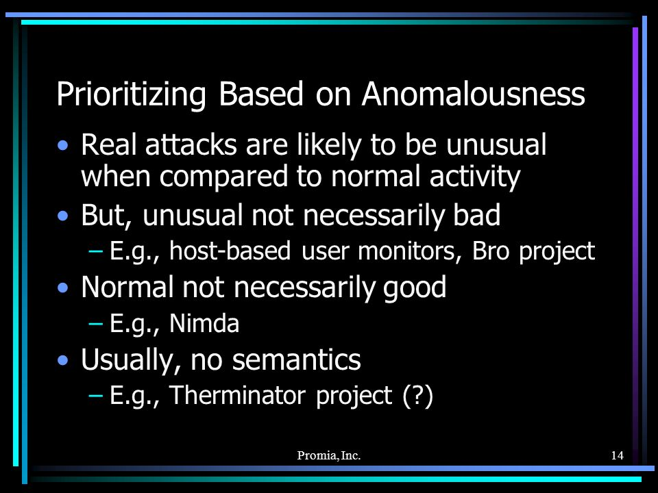 Promia, Inc.14 Prioritizing Based on Anomalousness Real attacks are likely to be unusual when compared to normal activity But, unusual not necessarily bad –E.g., host-based user monitors, Bro project Normal not necessarily good –E.g., Nimda Usually, no semantics –E.g., Therminator project ( )