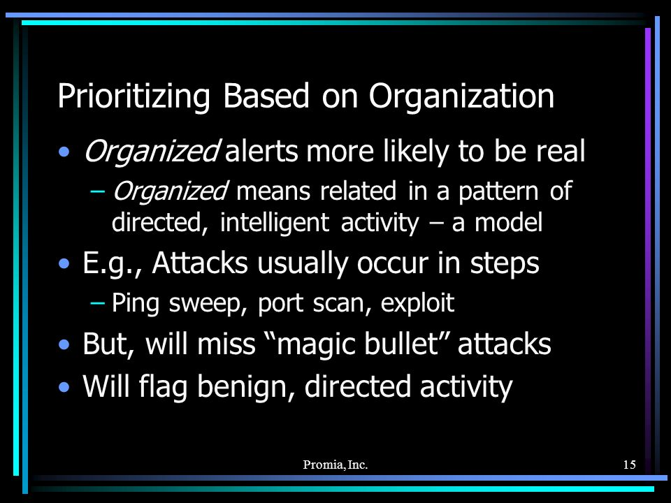 Promia, Inc.15 Prioritizing Based on Organization Organized alerts more likely to be real –Organized means related in a pattern of directed, intelligent activity – a model E.g., Attacks usually occur in steps –Ping sweep, port scan, exploit But, will miss magic bullet attacks Will flag benign, directed activity